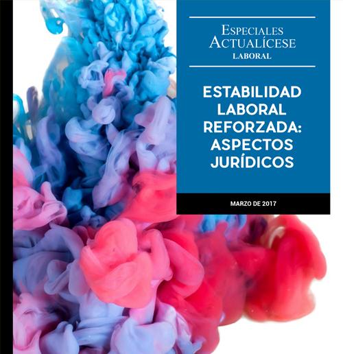 Especial Laboral: Estabilidad laboral reforzada: aspectos jurídicos